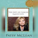 The Gift of Cancer My Greatest Teacher, Patsy McLean