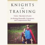 Knights in Training Ten Principles for Raising Honorable, Courageous, and Compassionate Boys, Heather Haupt