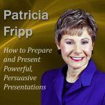 How to Prepare and Present Powerful, Persuasive Presentations Increase the speech with which you succeed, Patricia Fripp