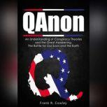 Qanon An Understanding of Conspiracy Theories and the Great Awakening.  The Battle for Our Souls and the Earth, Frank R. Cowley
