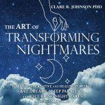 The Art of Transforming Nightmares Harness the Creative and Healing Power of Bad Dreams, Sleep Paralysis, and Recurring Nightmares, PhD Johnson