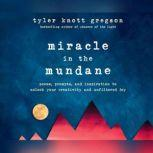 Miracle in the Mundane Poems, Prompts, and Inspiration to Unlock Your Creativity and Unfiltered Joy, Tyler Knott Gregson