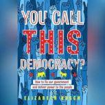 You Call This Democracy? How to Fix Our Government and Deliver Power to the People, Elizabeth Rusch