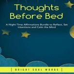 Thoughts Before Bed: A Night Time Affirmations Bundle to Reflect, Set Intentions and Calm the Mind, Bright Soul Words