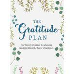 Gratitude Plan, The - Cultivate an Attitude of Gratitude and Gain the Power to Heal, Get More Energy, and Change Lives The Step-By-Step Plan To Achieving Greatness Using the Power of Gratitude, Empowered Living
