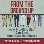 From the Ground Up How Frontline Staff Can Save America's Healthcare, Peter Lazes