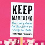 Keep Marching How Every Woman Can Take Action and Change Our World, Kristin Rowe-Finkbeiner