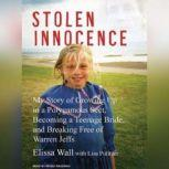 Stolen Innocence My Story of Growing Up in a Polygamous Sect, Becoming a Teenage Bride, and Breaking Free of Warren Jeffs, Elissa Wall