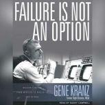 Failure Is Not an Option Mission Control from Mercury to Apollo 13 and Beyond, Gene Kranz