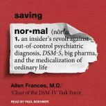 Saving Normal An Insider's Revolt Against Out-of-Control Psychiatric Diagnosis, DSM-5, Big Pharma, and the Medicalization of Ordinary Life, MD Frances