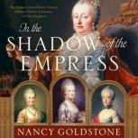 In the Shadow of the Empress The Defiant Lives of Maria Theresa, Mother of Marie Antoinette, and Her Daughters, Nancy Goldstone