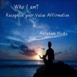 Who I am? Recognize your value affirmation, Abraham Hicks
