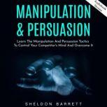 Manipulation & Persuasion: Learn The Manipulation And Persuasion Tactics To Control Your Competitor's Mind And Overcome It, Sheldon Barrett