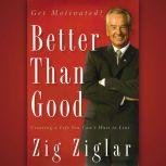 Better Than Good Creating a Life You Can't Wait to Live, Zig Ziglar