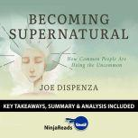 Summary: Becoming Supernatural How Common People Are Doing the Uncommon by Joe Dispenza: Key Takeaways, Summary & Analysis Included, Ninja Reads