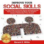 IMPROVE YOUR SOCIAL SKILLS You Can! A Path to Overcome Shyness and Social Anxiety. Improve Your Charisma and Master Your Emotions. Anxiety in Relationships? Erase the Past!