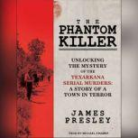 The Phantom Killer Unlocking the Mystery of the Texarkana Serial Murders: the Story of a Town in Terror, James Presley