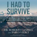 I Had to Survive How a Plane Crash in the Andes Inspired My Calling to Save Lives, Dr. Roberto Canessa; Pablo Vierci