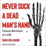 Never Suck a Dead Man's Hand Curious Adventures of a CSI, Dana Kollmann
