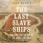 The Last Slave Ships New York and the End of the Middle Passage, John Harris