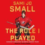 The Role I Played Canada's Greatest Olympic Hockey Team, Sami Jo Small