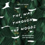 The Way Through the Woods On Mushrooms and Mourning, Litt Woon Long