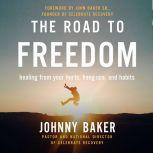 The Road to Freedom Healing from Your Hurts, Hang-ups, and Habits, Johnny Baker