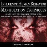 Influence Human Behavior with Manipulation Techniques Learn How to Influence People With Persuasion and Dark Psychology Techniques, Phillip T. Erickson