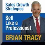 Sell Like a Professional Sales Growth Strategies, Brian Tracy