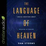 The Language of Heaven Crucial Questions About Speaking in Tongues, Sam Storms