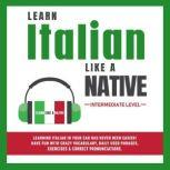 Learn Italian Like a Native - Intermediate Level: Learning Italian in Your Car Has Never Been Easier! Have Fun with Crazy Vocabulary, Daily Used Phrases & Correct Pronunciations, Learn Like a Native