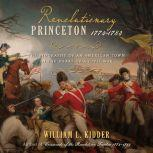 Revolutionary Princeton 1774-1783 The Biography of an American Town in the Heart of a Civil War, William L. Kidder