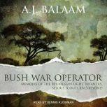 Bush War Operator Memoirs of the Rhodesian Light Infantry, Selous Scouts and beyond, A.J. Balaam