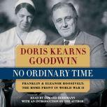 No Ordinary Time Franklin and Eleanor Roosevelt, the Home Front in World War II, Doris Kearns Goodwin
