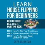 Learn House Flipping for Beginners Includes Three Real Estate Investing Books, Jeff Leighton