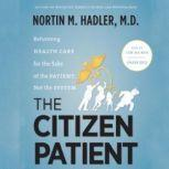 The Citizen Patient Reforming Health Care for the Sake of the Patient, Not the System, Nortin M. Hadler, MD