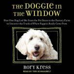 The Doggie in the Window How One Dog Led Me from the Pet Store to the Factory Farm to Uncover the Truth of Where Puppies Really Come From, Rory Kress