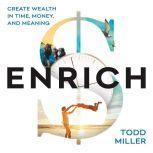 ENRICH: Create Wealth in Time, Money, and Meaning, Todd Miller