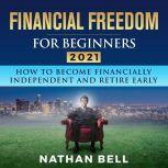 Financial Freedom for Beginners 2021 How To Become Financially Independent and Retire Early, Nathan Bell