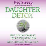 Daughter Detox Recovering from An Unloving Mother and Reclaiming Your Life, Peg Streep
