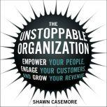 The Unstoppable Organization Empower Your People, Engage Your Customers, and Grow Your Revenue, Shawn Casemore
