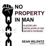 No Property in Man Slavery and Antislavery at the Nation's Founding, Sean Wilentz