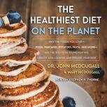 The Healthiest Diet on the Planet Why the Foods You Love-Pizza, Pancakes, Potatoes, Pasta, and More-Are the Solution to Preventing Disease and Looking and Feeling Your Best, John McDougall
