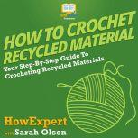 How To Crochet Recycled Materials Your Step By Step Guide To Crocheting Recycled Materials, HowExpert