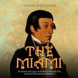 Miami, The: The History and Legacy of the Native American Tribe across the Great Lakes and Oklahoma, Charles River Editors