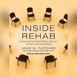 Inside Rehab The Surprising Truth about Addiction Treatment---and How to Get Help That Works, Anne M. Fletcher