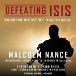 Defeating ISIS Who They Are, How They Fight, What They Believe, Malcolm Nance