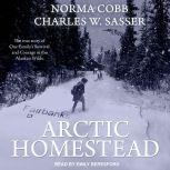 Arctic Homestead The True Story of One Family's Survival and Courage in the Alaskan Wilds, Norma Cobb