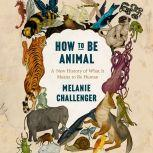 How to be Animal A New History of What It Means to Be Human, Melanie Challenger