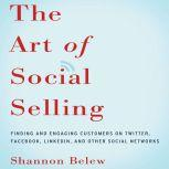 The Art of Social Selling Finding and Engaging Customers on Twitter, Facebook, LinkedIn, and Other Social Networks, Shannon Belew